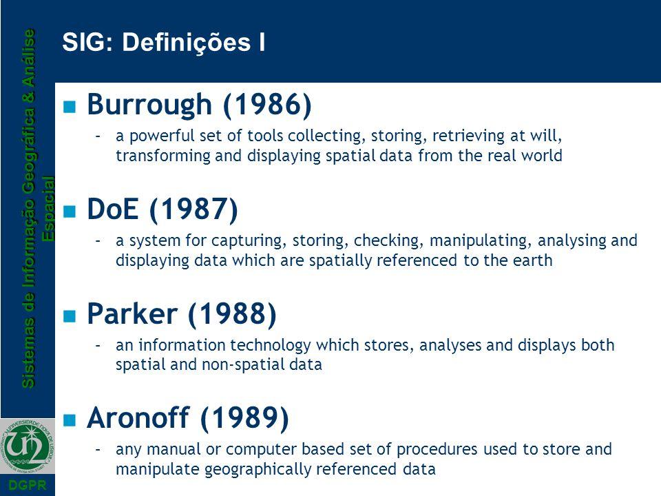 Sistemas de Informação Geográfica & Análise Espacial DGPR SIG: Definições I n Burrough (1986) –a powerful set of tools collecting, storing, retrieving