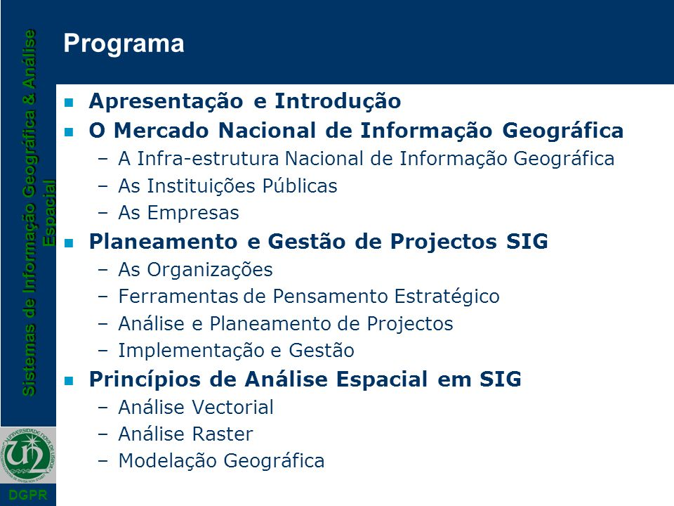 Sistemas de Informação Geográfica & Análise Espacial DGPR SIG: Definições I n Burrough (1986) –a powerful set of tools collecting, storing, retrieving at will, transforming and displaying spatial data from the real world n DoE (1987) –a system for capturing, storing, checking, manipulating, analysing and displaying data which are spatially referenced to the earth n Parker (1988) –an information technology which stores, analyses and displays both spatial and non-spatial data n Aronoff (1989) –any manual or computer based set of procedures used to store and manipulate geographically referenced data