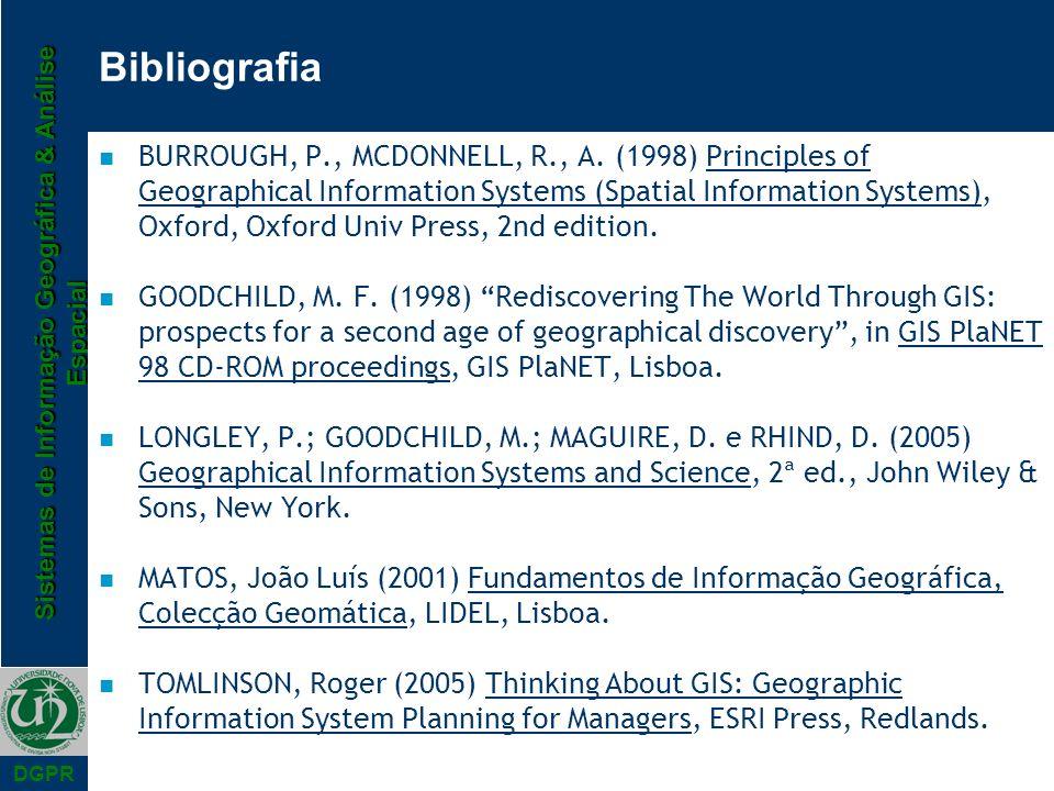 Sistemas de Informação Geográfica & Análise Espacial DGPR Bibliografia n BURROUGH, P., MCDONNELL, R., A. (1998) Principles of Geographical Information