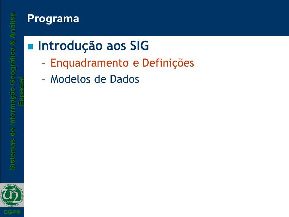 Sistemas de Informação Geográfica & Análise Espacial DGPR Programa n Introdução aos SIG –Enquadramento e Definições –Modelos de Dados