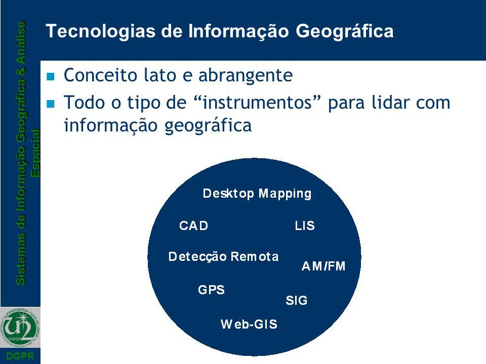 Sistemas de Informação Geográfica & Análise Espacial DGPR Tecnologias de Informação Geográfica n Conceito lato e abrangente n Todo o tipo de instrumen