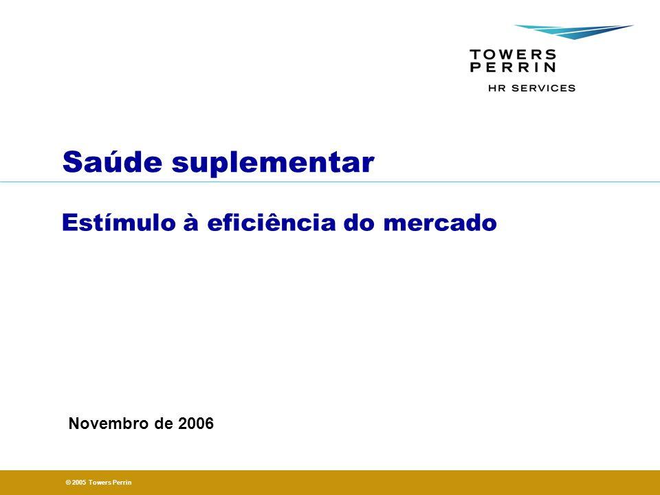 © 2005 Towers Perrin Saúde suplementar Estímulo à eficiência do mercado Novembro de 2006