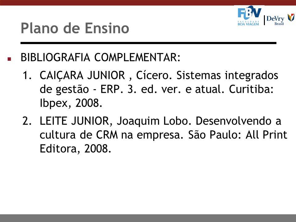 Plano de Ensino n BIBLIOGRAFIA COMPLEMENTAR: 1.CAIÇARA JUNIOR, Cícero. Sistemas integrados de gestão - ERP. 3. ed. ver. e atual. Curitiba: Ibpex, 2008