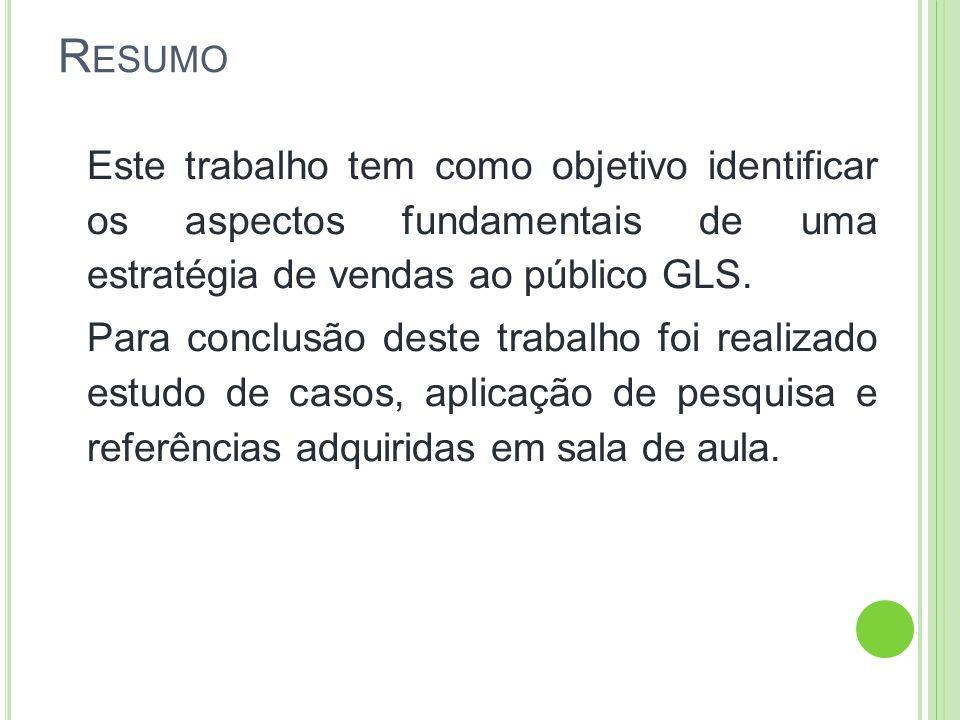 R ESUMO Este trabalho tem como objetivo identificar os aspectos fundamentais de uma estratégia de vendas ao público GLS. Para conclusão deste trabalho