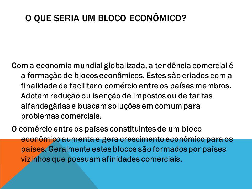 O QUE SERIA UM BLOCO ECONÔMICO? Com a economia mundial globalizada, a tendência comercial é a formação de blocos econômicos. Estes são criados com a f