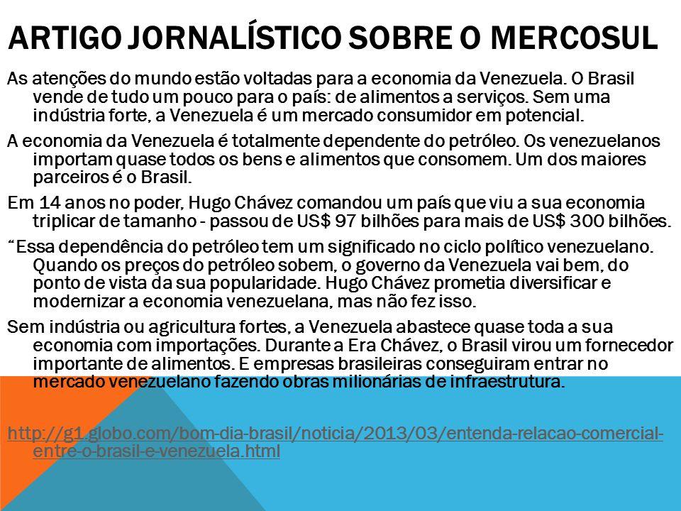 ARTIGO JORNALÍSTICO SOBRE O MERCOSUL As atenções do mundo estão voltadas para a economia da Venezuela. O Brasil vende de tudo um pouco para o país: de