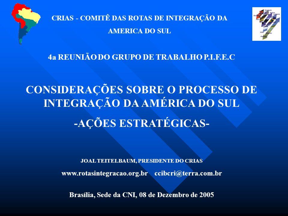 4a REUNIÃO DO GRUPO DE TRABALHO P.I.F.E.C CONSIDERAÇÕES SOBRE O PROCESSO DE INTEGRAÇÃO DA AMÉRICA DO SUL -AÇÕES ESTRATÉGICAS- JOAL TEITELBAUM, PRESIDENTE DO CRIAS www.rotasintegracao.org.br ccibcri@terra.com.br Brasília, Sede da CNI, 08 de Dezembro de 2005 CRIAS - COMITÊ DAS ROTAS DE INTEGRAÇÃO DA AMERICA DO SUL