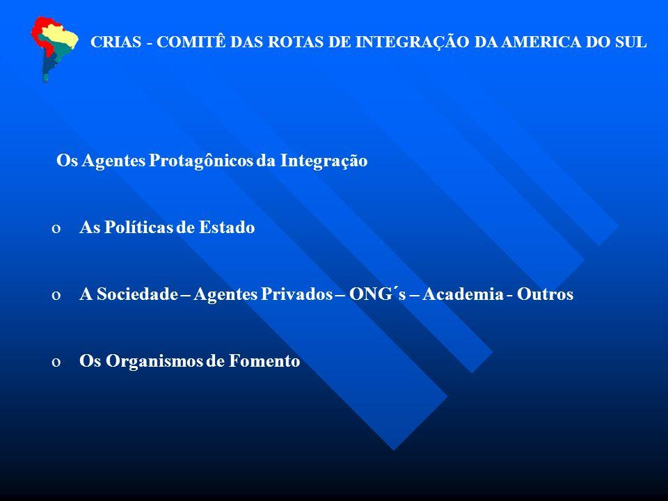 Os Agentes Protagônicos da Integração o As Políticas de Estado o A Sociedade – Agentes Privados – ONG´s – Academia - Outros o Os Organismos de Fomento CRIAS - COMITÊ DAS ROTAS DE INTEGRAÇÃO DA AMERICA DO SUL