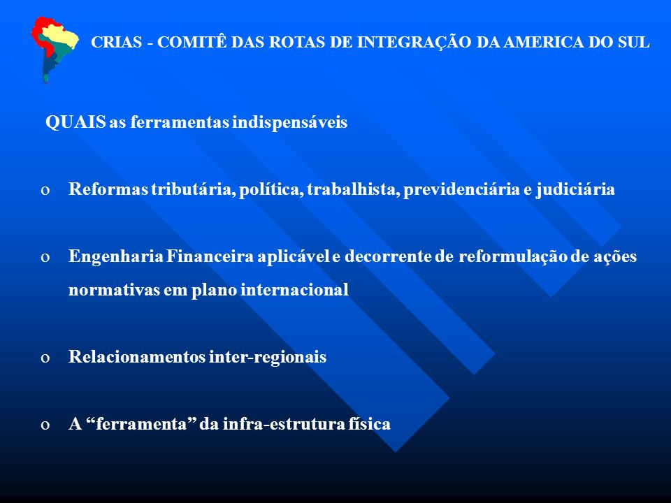 QUAIS as ferramentas indispensáveis o Reformas tributária, política, trabalhista, previdenciária e judiciária o Engenharia Financeira aplicável e decorrente de reformulação de ações normativas em plano internacional o Relacionamentos inter-regionais o A ferramenta da infra-estrutura física