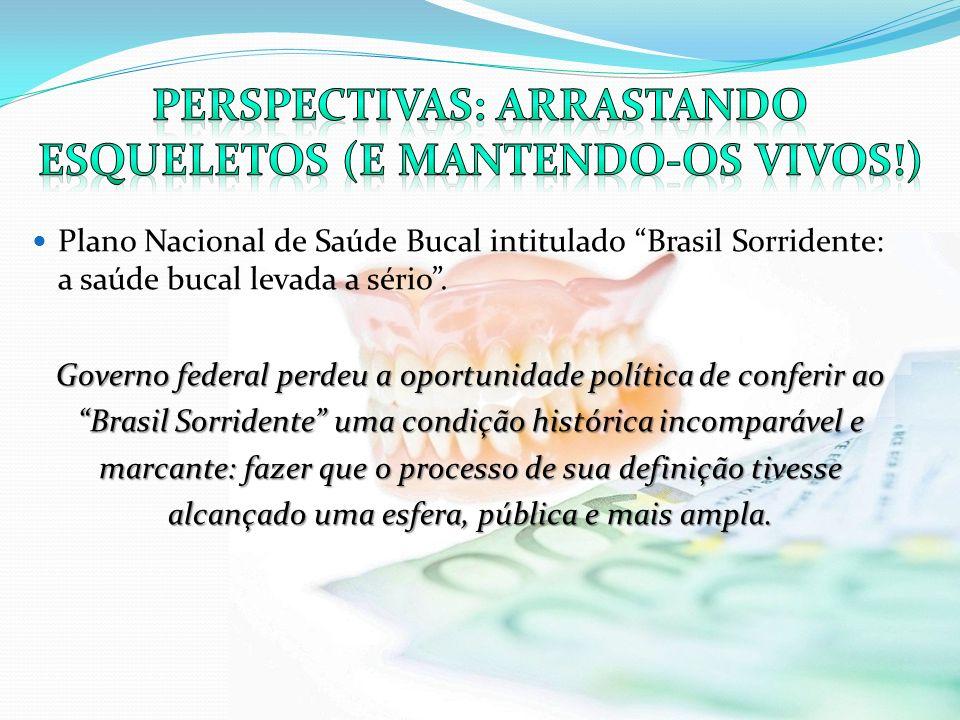 Plano Nacional de Saúde Bucal intitulado Brasil Sorridente: a saúde bucal levada a sério. Governo federal perdeu a oportunidade política de conferir a
