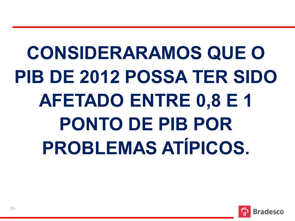 CONSIDERARAMOS QUE O PIB DE 2012 POSSA TER SIDO AFETADO ENTRE 0,8 E 1 PONTO DE PIB POR PROBLEMAS ATÍPICOS. 19