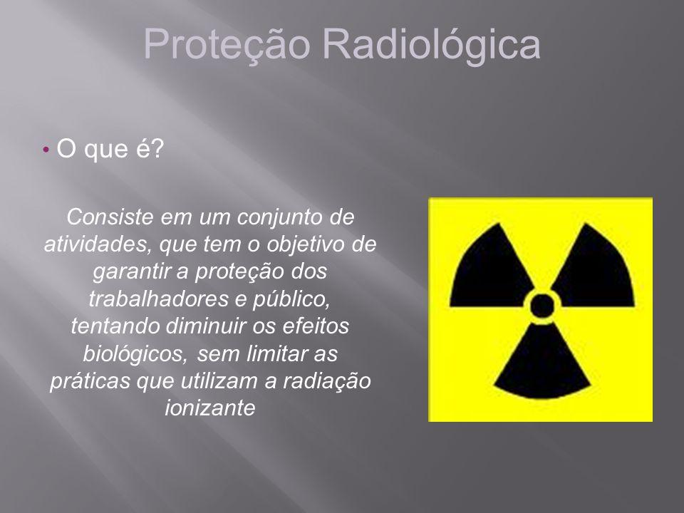 Proteção Radiológica O que é? Consiste em um conjunto de atividades, que tem o objetivo de garantir a proteção dos trabalhadores e público, tentando d