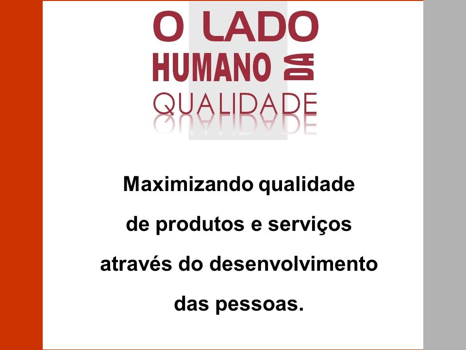 Maximizando qualidade de produtos e serviços através do desenvolvimento das pessoas.
