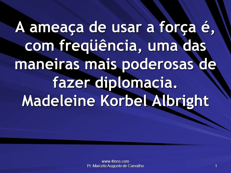 www.4tons.com Pr. Marcelo Augusto de Carvalho 1 A ameaça de usar a força é, com freqüência, uma das maneiras mais poderosas de fazer diplomacia. Madel