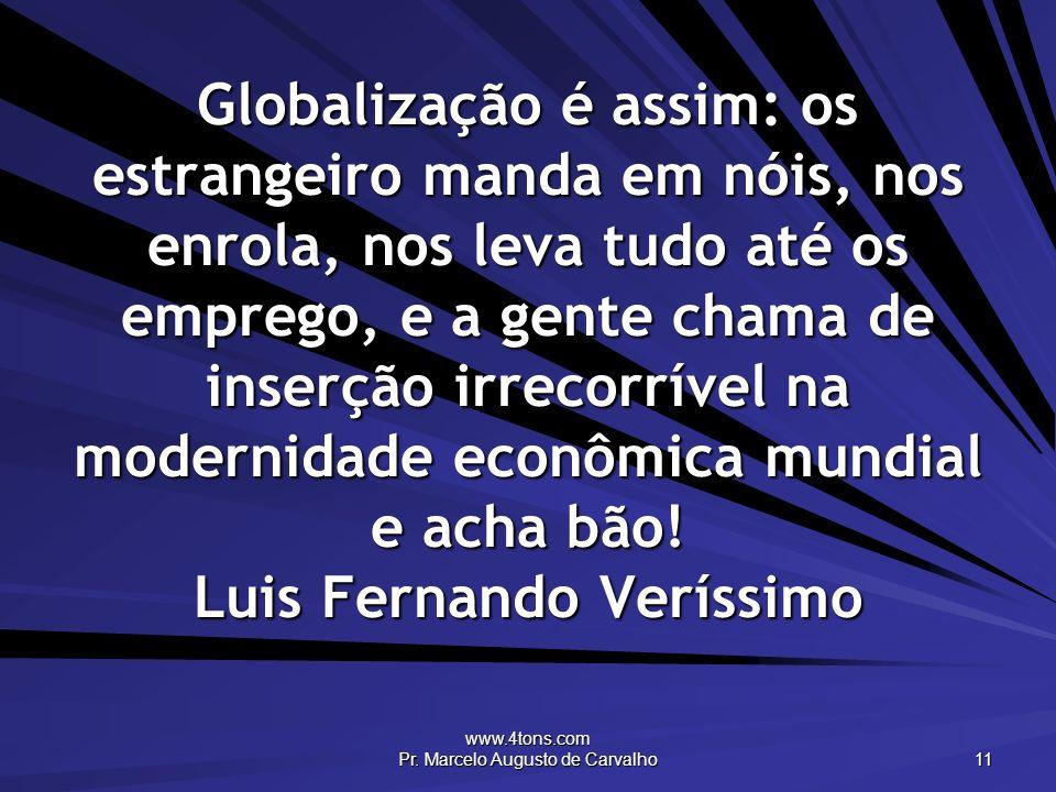 www.4tons.com Pr. Marcelo Augusto de Carvalho 11 Globalização é assim: os estrangeiro manda em nóis, nos enrola, nos leva tudo até os emprego, e a gen