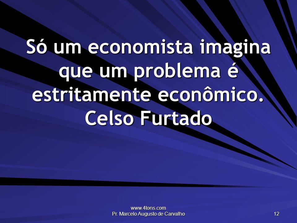www.4tons.com Pr. Marcelo Augusto de Carvalho 12 Só um economista imagina que um problema é estritamente econômico. Celso Furtado