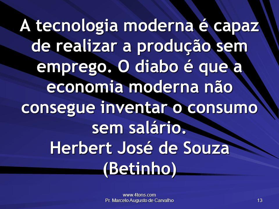 www.4tons.com Pr. Marcelo Augusto de Carvalho 13 A tecnologia moderna é capaz de realizar a produção sem emprego. O diabo é que a economia moderna não
