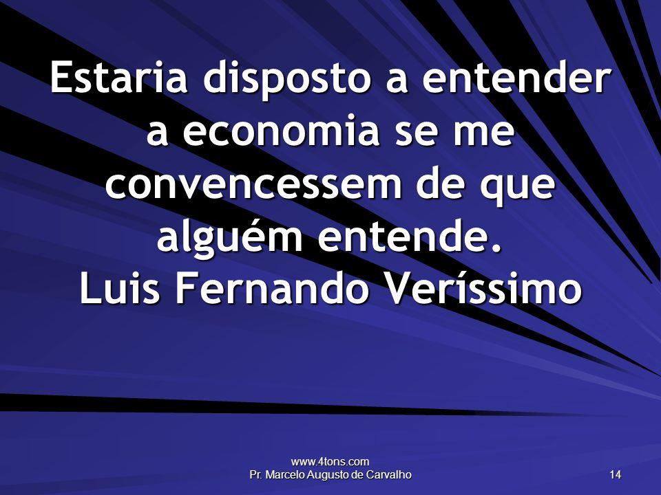 www.4tons.com Pr. Marcelo Augusto de Carvalho 14 Estaria disposto a entender a economia se me convencessem de que alguém entende. Luis Fernando Veríss