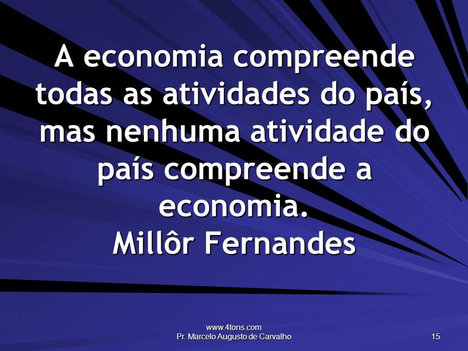 www.4tons.com Pr. Marcelo Augusto de Carvalho 15 A economia compreende todas as atividades do país, mas nenhuma atividade do país compreende a economi