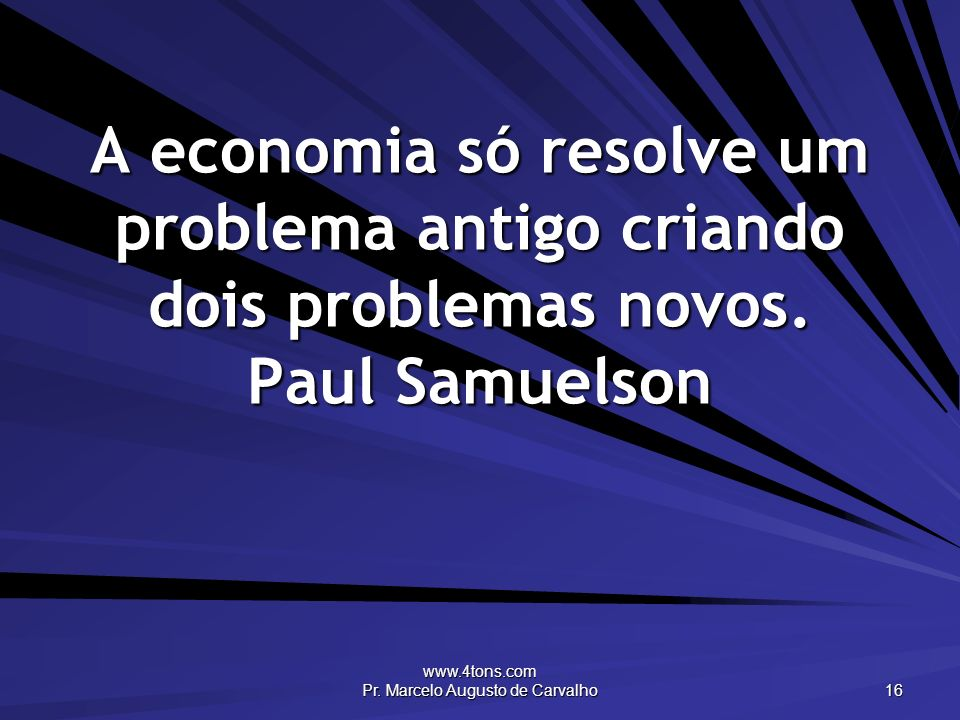www.4tons.com Pr. Marcelo Augusto de Carvalho 16 A economia só resolve um problema antigo criando dois problemas novos. Paul Samuelson