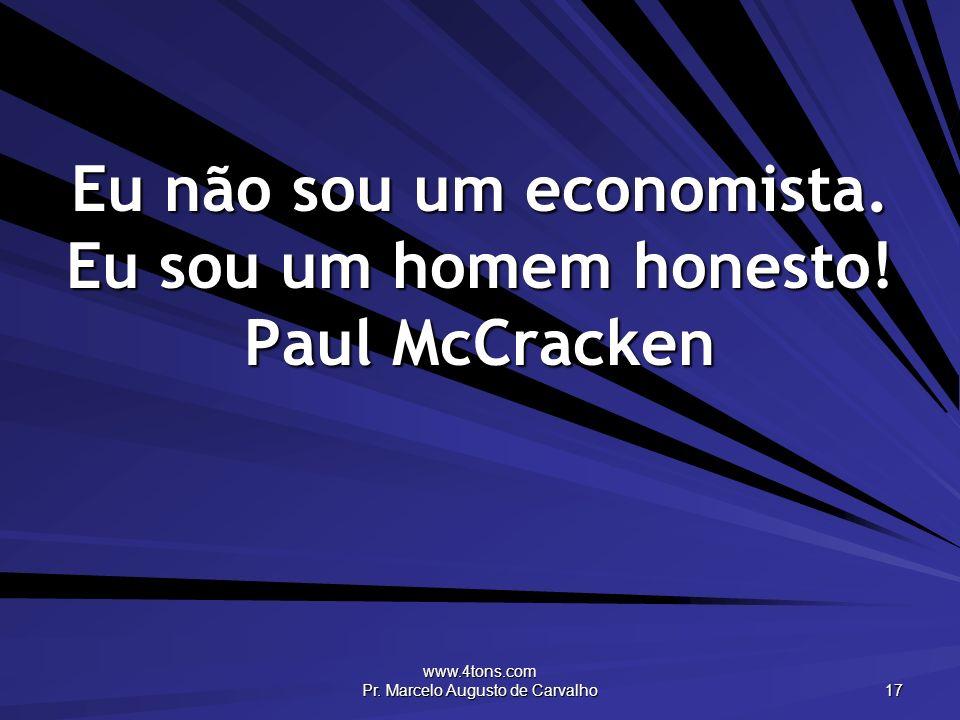 www.4tons.com Pr. Marcelo Augusto de Carvalho 17 Eu não sou um economista. Eu sou um homem honesto! Paul McCracken