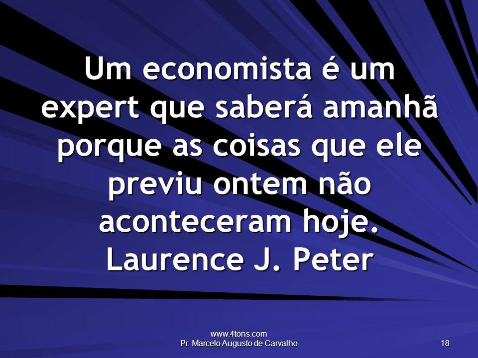 www.4tons.com Pr. Marcelo Augusto de Carvalho 18 Um economista é um expert que saberá amanhã porque as coisas que ele previu ontem não aconteceram hoj