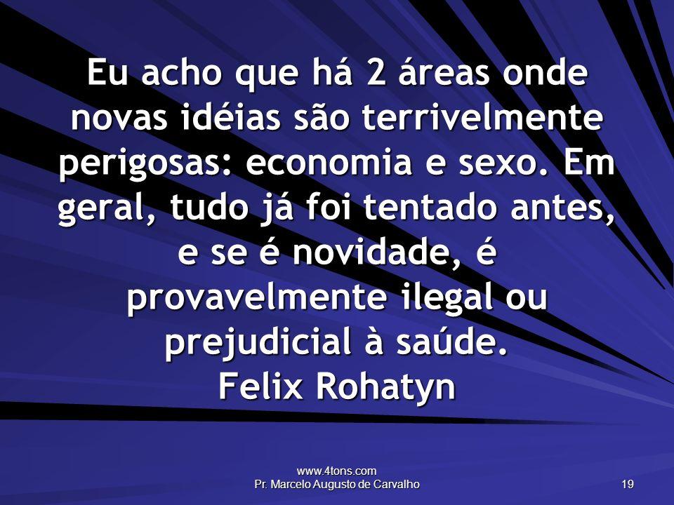 www.4tons.com Pr. Marcelo Augusto de Carvalho 19 Eu acho que há 2 áreas onde novas idéias são terrivelmente perigosas: economia e sexo. Em geral, tudo
