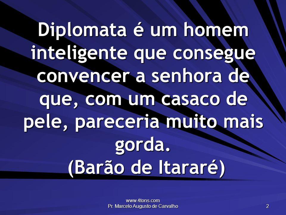 www.4tons.com Pr. Marcelo Augusto de Carvalho 2 Diplomata é um homem inteligente que consegue convencer a senhora de que, com um casaco de pele, parec
