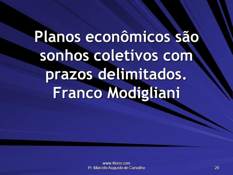 www.4tons.com Pr. Marcelo Augusto de Carvalho 20 Planos econômicos são sonhos coletivos com prazos delimitados. Franco Modigliani
