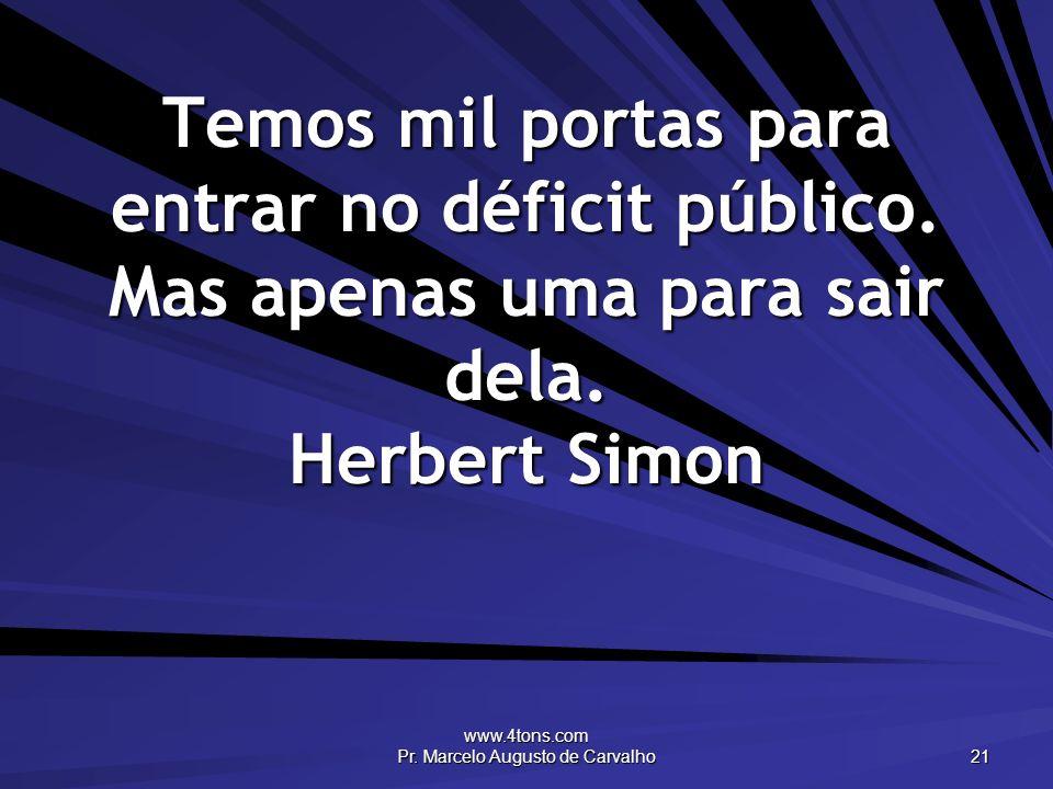 www.4tons.com Pr. Marcelo Augusto de Carvalho 21 Temos mil portas para entrar no déficit público. Mas apenas uma para sair dela. Herbert Simon