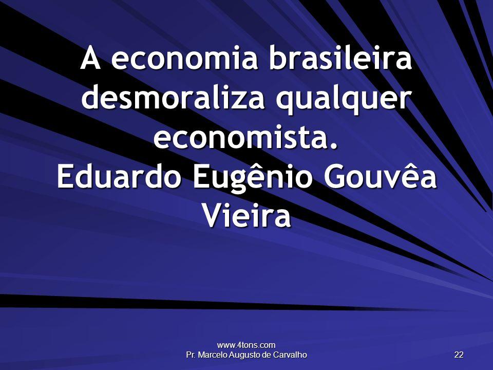 www.4tons.com Pr. Marcelo Augusto de Carvalho 22 A economia brasileira desmoraliza qualquer economista. Eduardo Eugênio Gouvêa Vieira