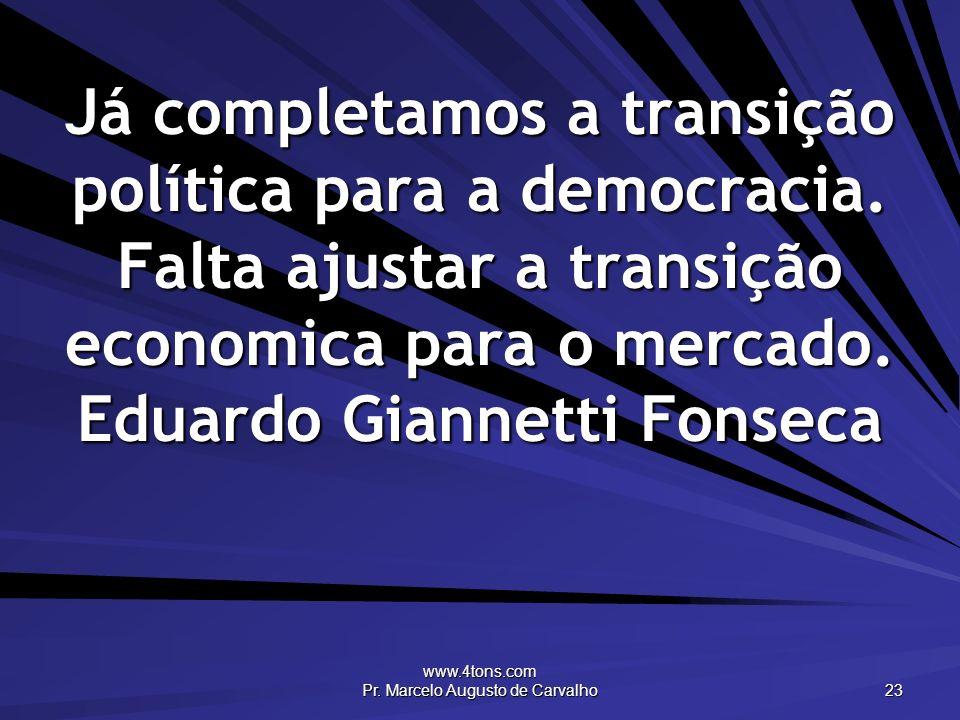 www.4tons.com Pr. Marcelo Augusto de Carvalho 23 Já completamos a transição política para a democracia. Falta ajustar a transição economica para o mer