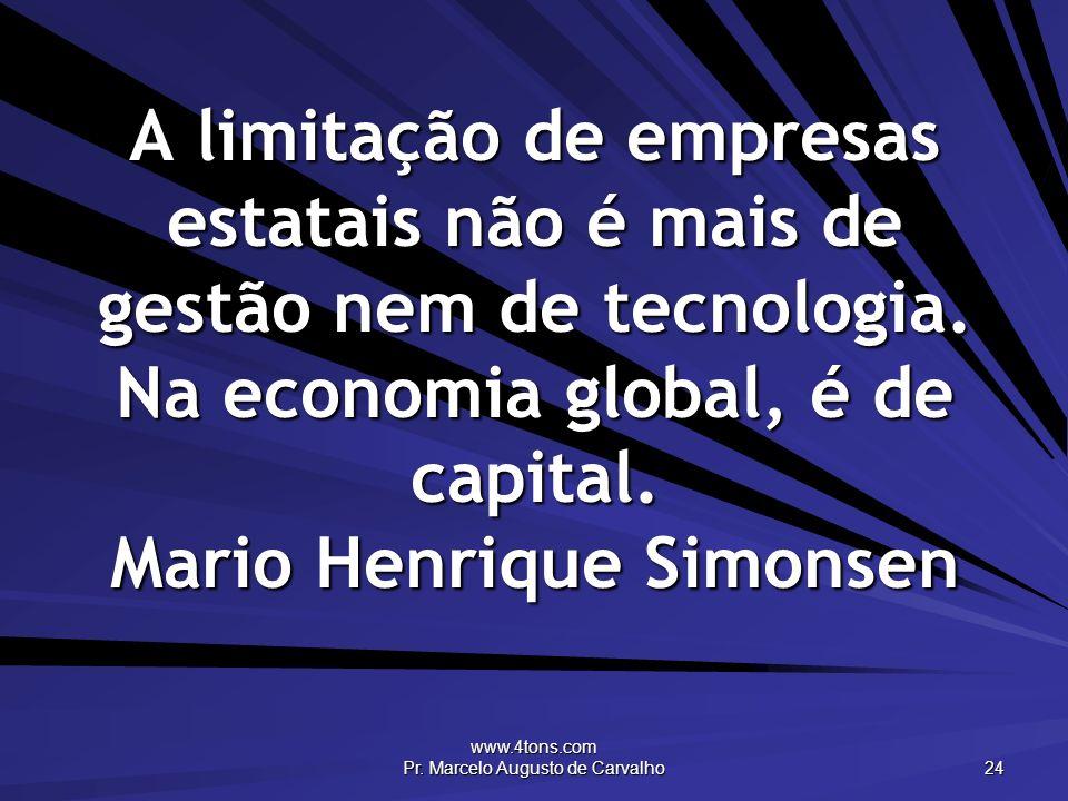 www.4tons.com Pr. Marcelo Augusto de Carvalho 24 A limitação de empresas estatais não é mais de gestão nem de tecnologia. Na economia global, é de cap