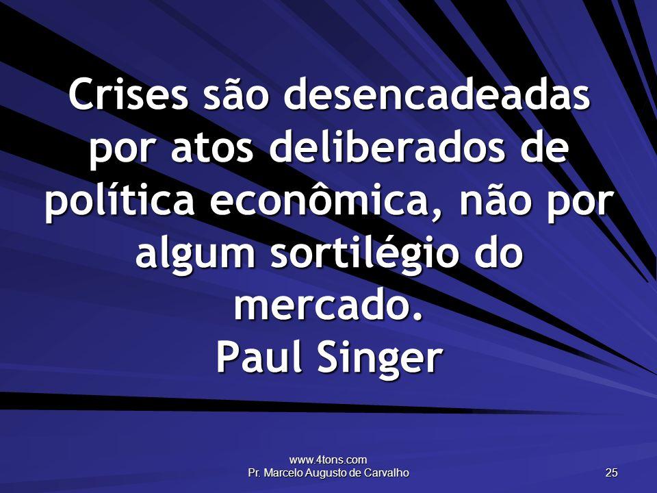 www.4tons.com Pr. Marcelo Augusto de Carvalho 25 Crises são desencadeadas por atos deliberados de política econômica, não por algum sortilégio do merc