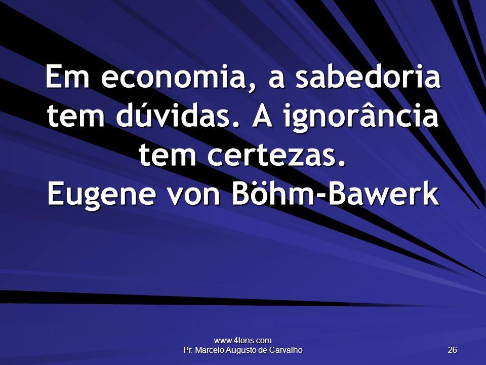 www.4tons.com Pr. Marcelo Augusto de Carvalho 26 Em economia, a sabedoria tem dúvidas. A ignorância tem certezas. Eugene von Böhm-Bawerk