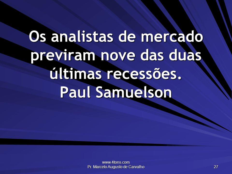 www.4tons.com Pr. Marcelo Augusto de Carvalho 27 Os analistas de mercado previram nove das duas últimas recessões. Paul Samuelson