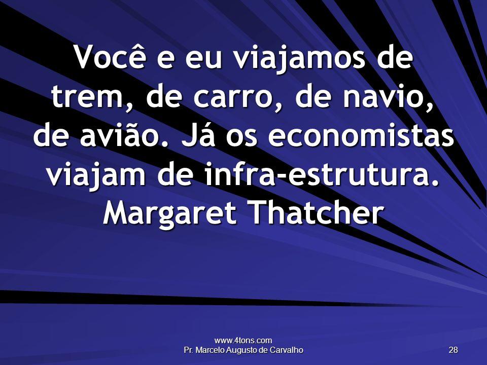 www.4tons.com Pr. Marcelo Augusto de Carvalho 28 Você e eu viajamos de trem, de carro, de navio, de avião. Já os economistas viajam de infra-estrutura