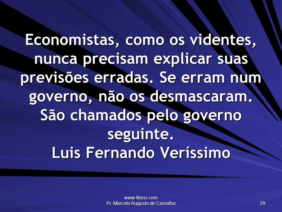 www.4tons.com Pr. Marcelo Augusto de Carvalho 29 Economistas, como os videntes, nunca precisam explicar suas previsões erradas. Se erram num governo,