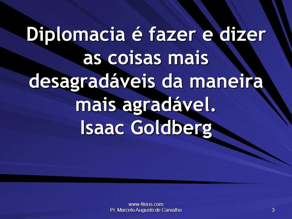 www.4tons.com Pr. Marcelo Augusto de Carvalho 3 Diplomacia é fazer e dizer as coisas mais desagradáveis da maneira mais agradável. Isaac Goldberg
