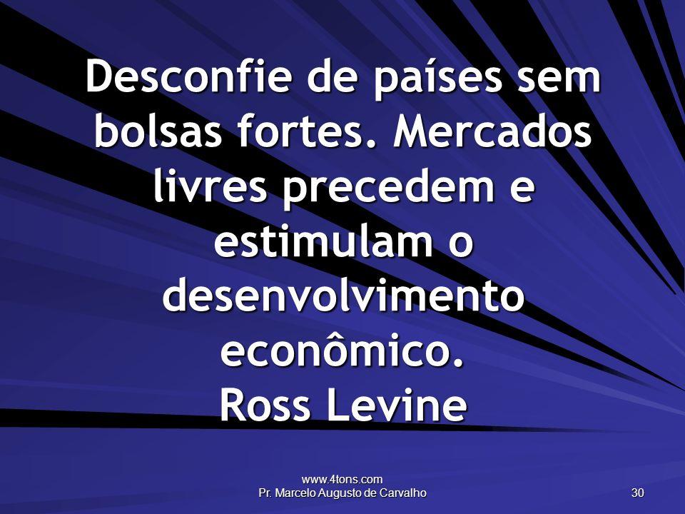 www.4tons.com Pr. Marcelo Augusto de Carvalho 30 Desconfie de países sem bolsas fortes. Mercados livres precedem e estimulam o desenvolvimento econômi