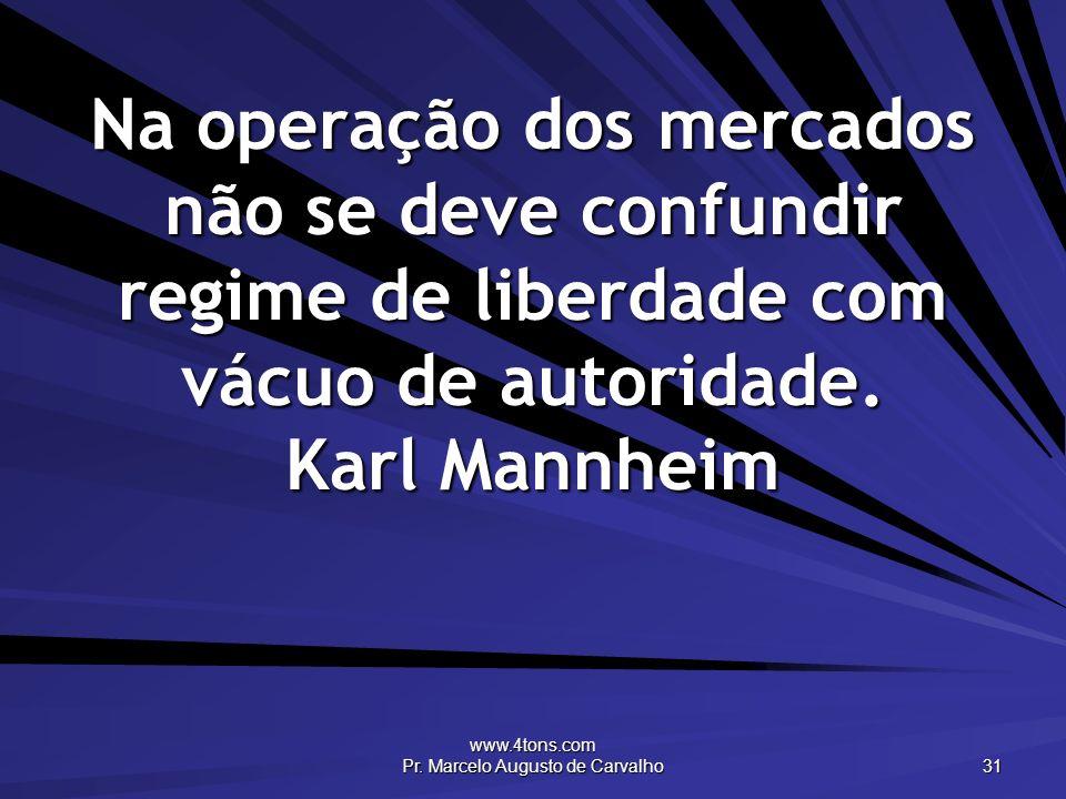 www.4tons.com Pr. Marcelo Augusto de Carvalho 31 Na operação dos mercados não se deve confundir regime de liberdade com vácuo de autoridade. Karl Mann