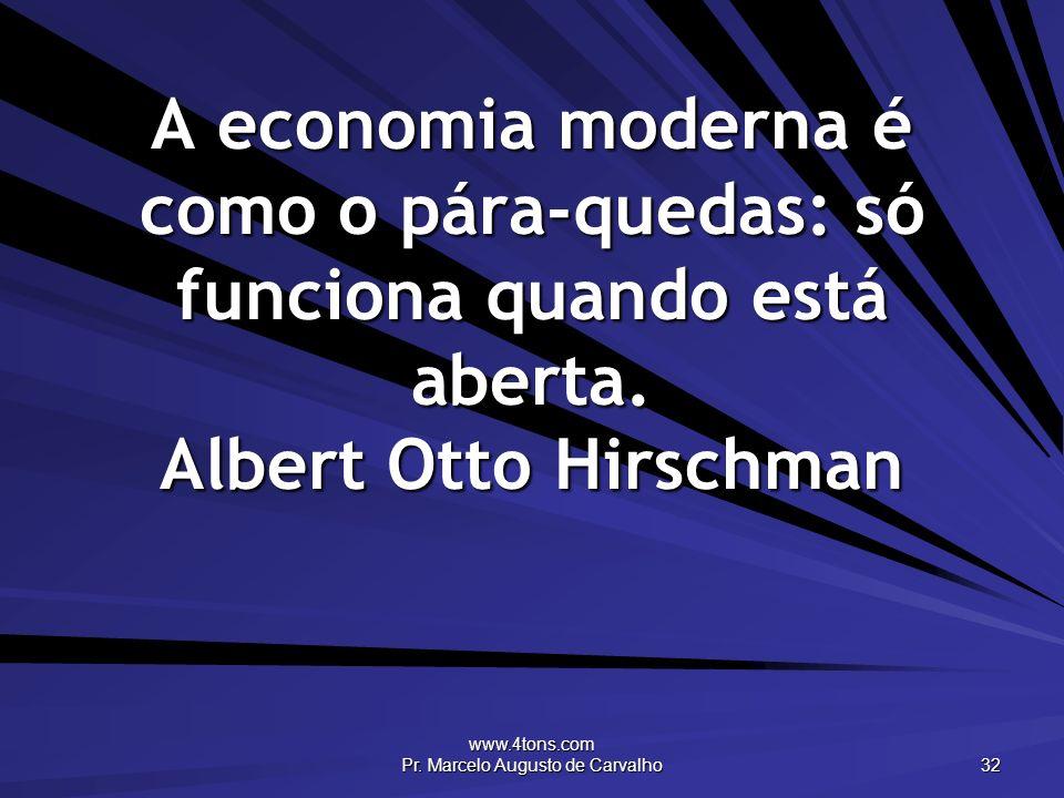 www.4tons.com Pr. Marcelo Augusto de Carvalho 32 A economia moderna é como o pára-quedas: só funciona quando está aberta. Albert Otto Hirschman