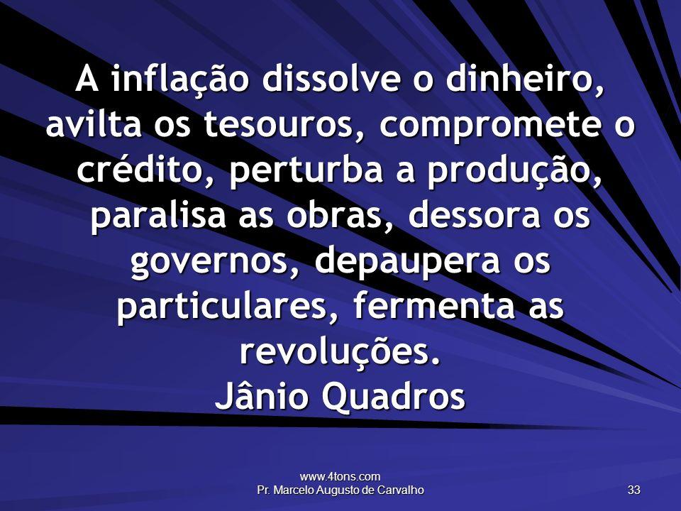 www.4tons.com Pr. Marcelo Augusto de Carvalho 33 A inflação dissolve o dinheiro, avilta os tesouros, compromete o crédito, perturba a produção, parali