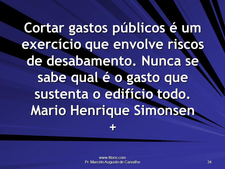 www.4tons.com Pr. Marcelo Augusto de Carvalho 34 Cortar gastos públicos é um exercício que envolve riscos de desabamento. Nunca se sabe qual é o gasto