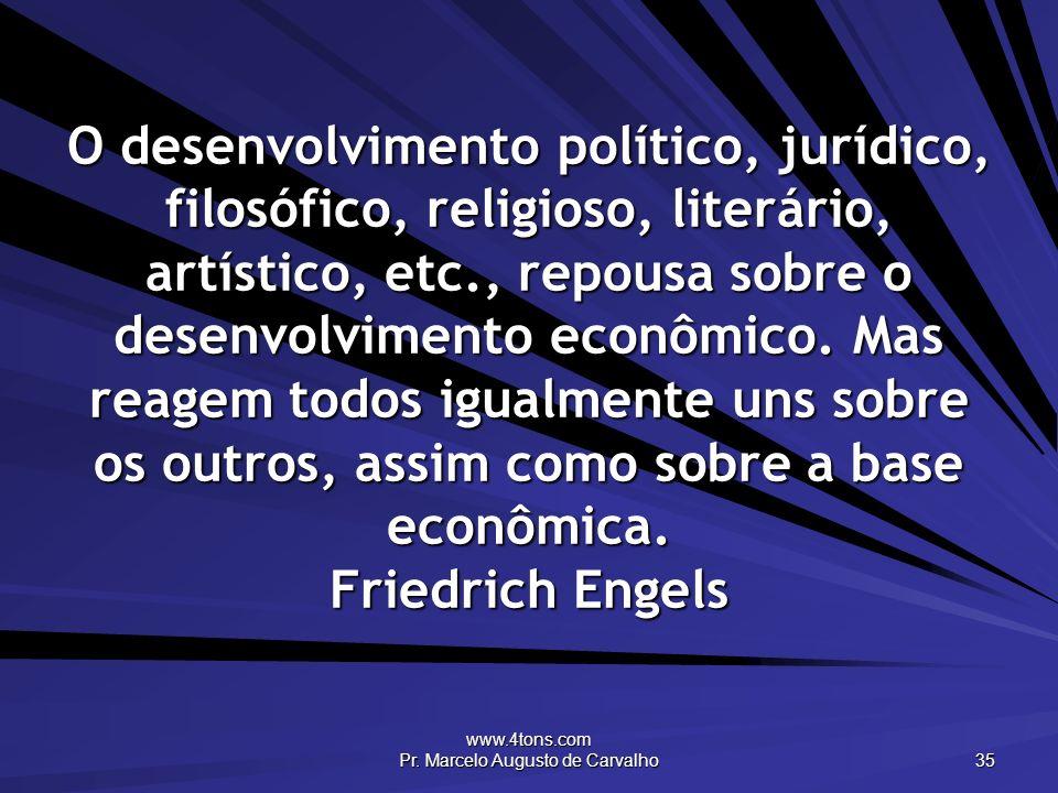 www.4tons.com Pr. Marcelo Augusto de Carvalho 35 O desenvolvimento político, jurídico, filosófico, religioso, literário, artístico, etc., repousa sobr