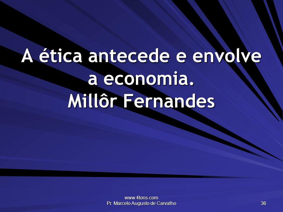 www.4tons.com Pr. Marcelo Augusto de Carvalho 36 A ética antecede e envolve a economia. Millôr Fernandes