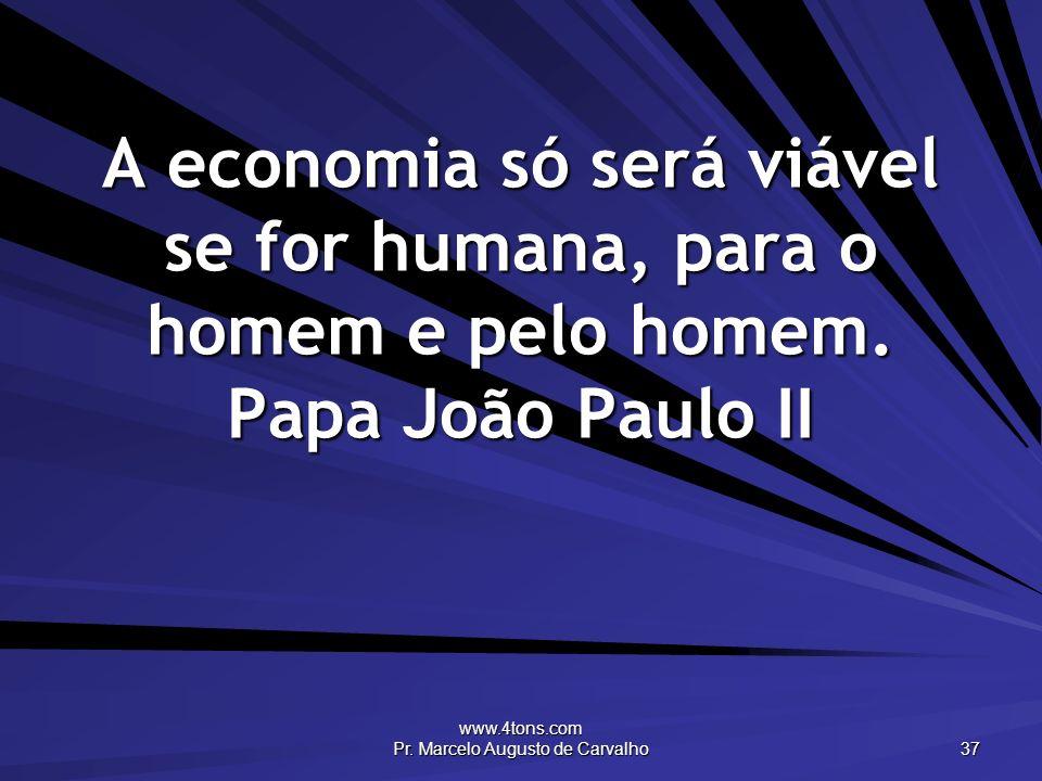 www.4tons.com Pr. Marcelo Augusto de Carvalho 37 A economia só será viável se for humana, para o homem e pelo homem. Papa João Paulo II