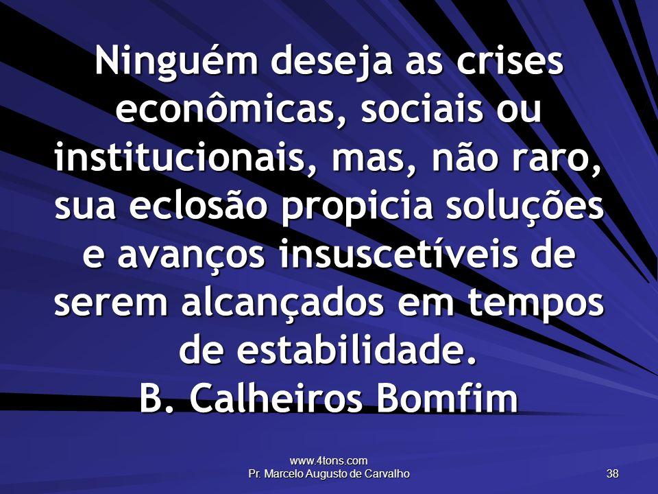 www.4tons.com Pr. Marcelo Augusto de Carvalho 38 Ninguém deseja as crises econômicas, sociais ou institucionais, mas, não raro, sua eclosão propicia s