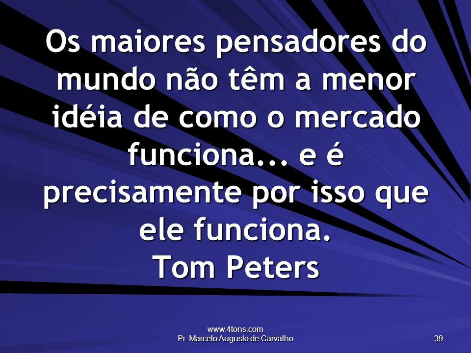 www.4tons.com Pr. Marcelo Augusto de Carvalho 39 Os maiores pensadores do mundo não têm a menor idéia de como o mercado funciona... e é precisamente p