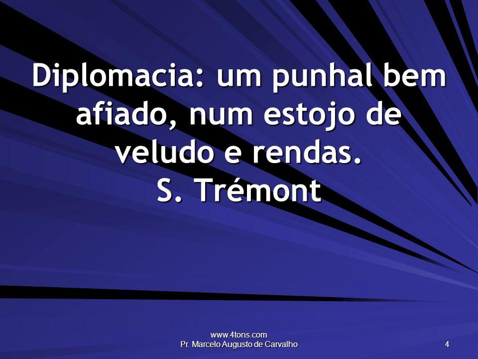 www.4tons.com Pr. Marcelo Augusto de Carvalho 4 Diplomacia: um punhal bem afiado, num estojo de veludo e rendas. S. Trémont